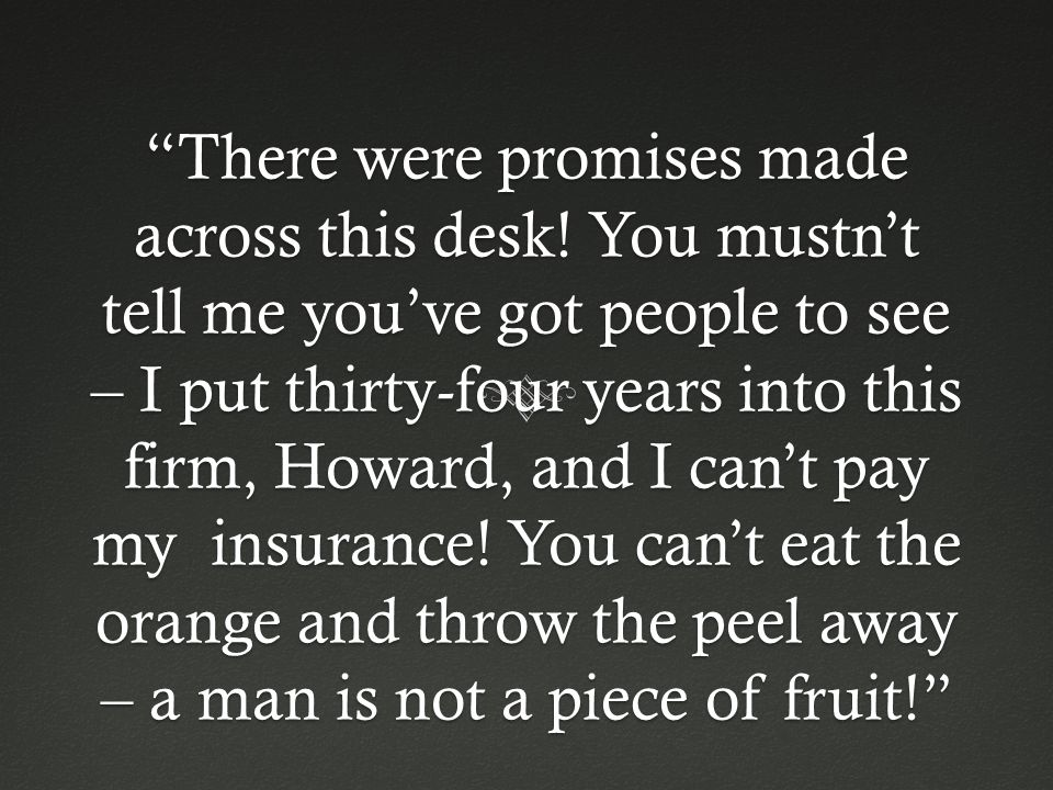 """There were promises made across this desk! You mustn't tell me you've got people to see – I put thirty-four years into this firm, Howard, and I can't"
