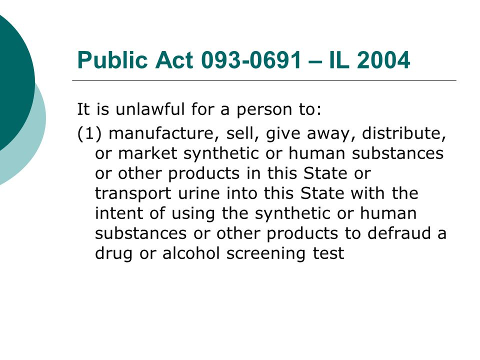 Public Act 093-0691 – IL 2004 It is unlawful for a person to: (1) manufacture, sell, give away, distribute, or market synthetic or human substances or