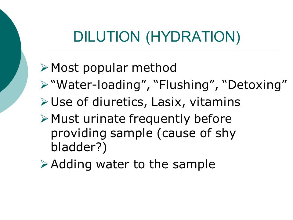 "DILUTION (HYDRATION)  Most popular method  ""Water-loading"", ""Flushing"", ""Detoxing""  Use of diuretics, Lasix, vitamins  Must urinate frequently bef"