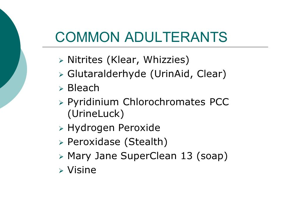 COMMON ADULTERANTS  Nitrites (Klear, Whizzies)  Glutaralderhyde (UrinAid, Clear)  Bleach  Pyridinium Chlorochromates PCC (UrineLuck)  Hydrogen Peroxide  Peroxidase (Stealth)  Mary Jane SuperClean 13 (soap)  Visine