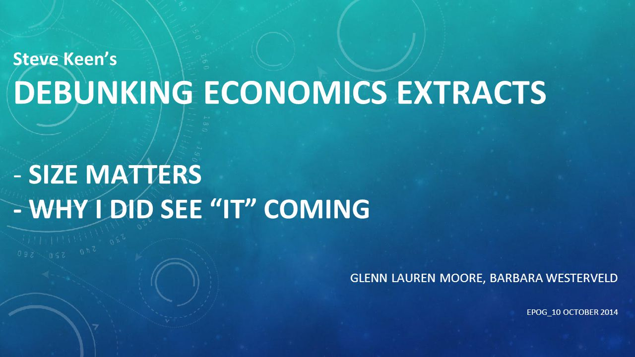 "Steve Keen's DEBUNKING ECONOMICS EXTRACTS - SIZE MATTERS - WHY I DID SEE ""IT"" COMING GLENN LAUREN MOORE, BARBARA WESTERVELD EPOG_10 OCTOBER 2014"