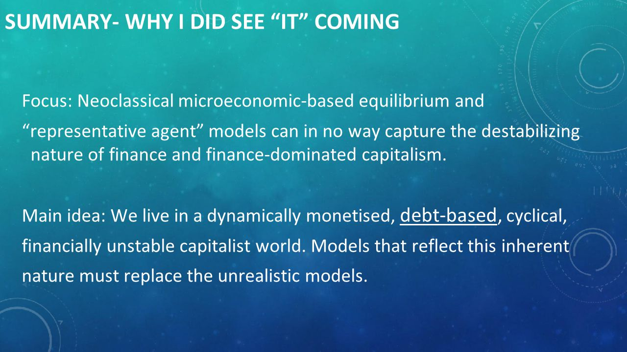 SUMMARY- WHY I DID SEE IT COMING IssueNeoclassical EconomicsSteve Keen General model of capitalism Non-monetary, equilibrium-fixated, uncertainty-free, institutionally barren and hyper-rational individual- based reductionist Strictly monetary, inherently cyclical, embedded in time with a fundamentally unknowable future, institution-rich and holistic, considering interactions of industrial capitalists, bankers, workers and the state/government.
