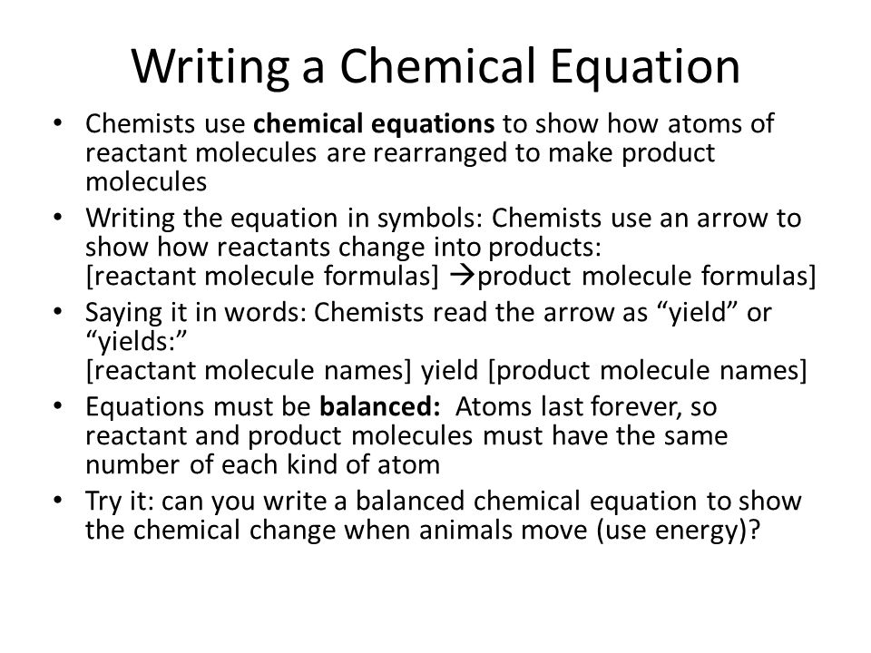 Writing a Chemical Equation Chemists use chemical equations to show how atoms of reactant molecules are rearranged to make product molecules Writing the equation in symbols: Chemists use an arrow to show how reactants change into products: [reactant molecule formulas]  product molecule formulas] Saying it in words: Chemists read the arrow as yield or yields: [reactant molecule names] yield [product molecule names] Equations must be balanced: Atoms last forever, so reactant and product molecules must have the same number of each kind of atom Try it: can you write a balanced chemical equation to show the chemical change when animals move (use energy)