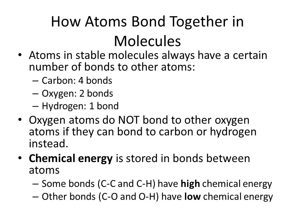 How Atoms Bond Together in Molecules Atoms in stable molecules always have a certain number of bonds to other atoms: – Carbon: 4 bonds – Oxygen: 2 bon
