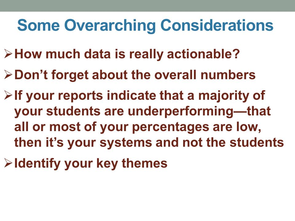  How much data is really actionable?  Don't forget about the overall numbers  If your reports indicate that a majority of your students are underpe