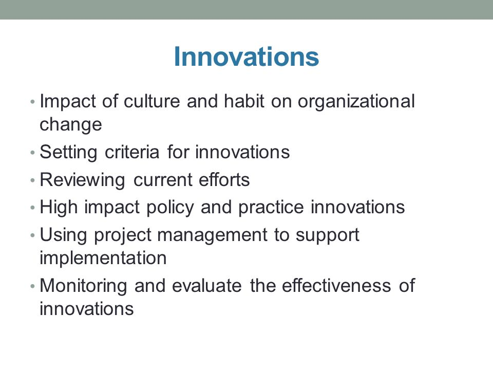 Innovations Impact of culture and habit on organizational change Setting criteria for innovations Reviewing current efforts High impact policy and pra