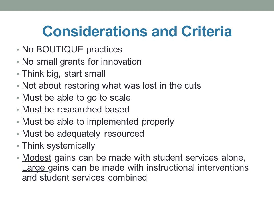 Considerations and Criteria No BOUTIQUE practices No small grants for innovation Think big, start small Not about restoring what was lost in the cuts Must be able to go to scale Must be researched-based Must be able to implemented properly Must be adequately resourced Think systemically Modest gains can be made with student services alone, Large gains can be made with instructional interventions and student services combined