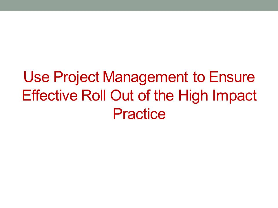 Use Project Management to Ensure Effective Roll Out of the High Impact Practice