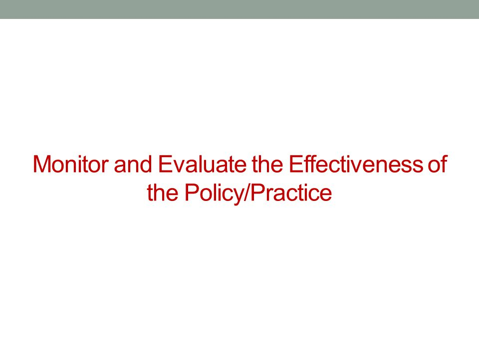 Monitor and Evaluate the Effectiveness of the Policy/Practice