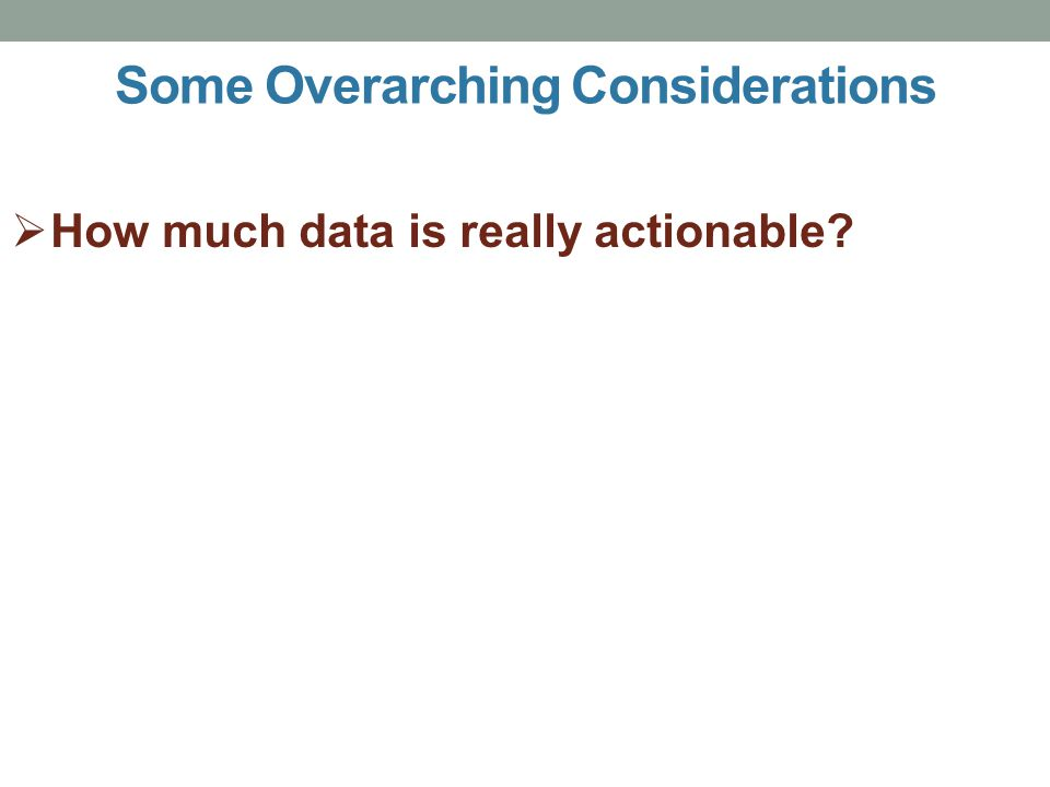  How much data is really actionable? Some Overarching Considerations
