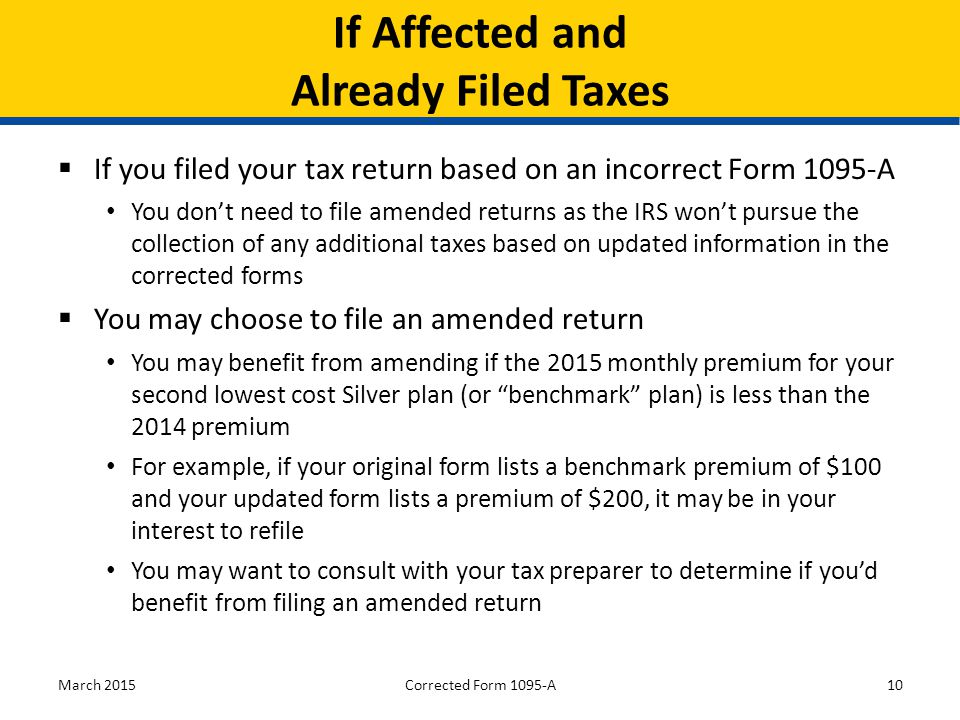  If you filed your tax return based on an incorrect Form 1095-A You don't need to file amended returns as the IRS won't pursue the collection of any additional taxes based on updated information in the corrected forms  You may choose to file an amended return You may benefit from amending if the 2015 monthly premium for your second lowest cost Silver plan (or benchmark plan) is less than the 2014 premium For example, if your original form lists a benchmark premium of $100 and your updated form lists a premium of $200, it may be in your interest to refile You may want to consult with your tax preparer to determine if you'd benefit from filing an amended return March 201510 If Affected and Already Filed Taxes Corrected Form 1095-A