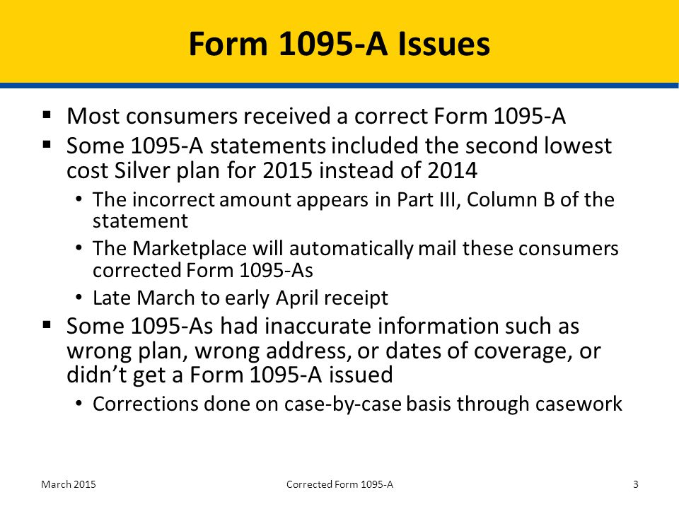  Most consumers received a correct Form 1095-A  Some 1095-A statements included the second lowest cost Silver plan for 2015 instead of 2014 The incorrect amount appears in Part III, Column B of the statement The Marketplace will automatically mail these consumers corrected Form 1095-As Late March to early April receipt  Some 1095-As had inaccurate information such as wrong plan, wrong address, or dates of coverage, or didn't get a Form 1095-A issued Corrections done on case-by-case basis through casework March 20153 Form 1095-A Issues Corrected Form 1095-A