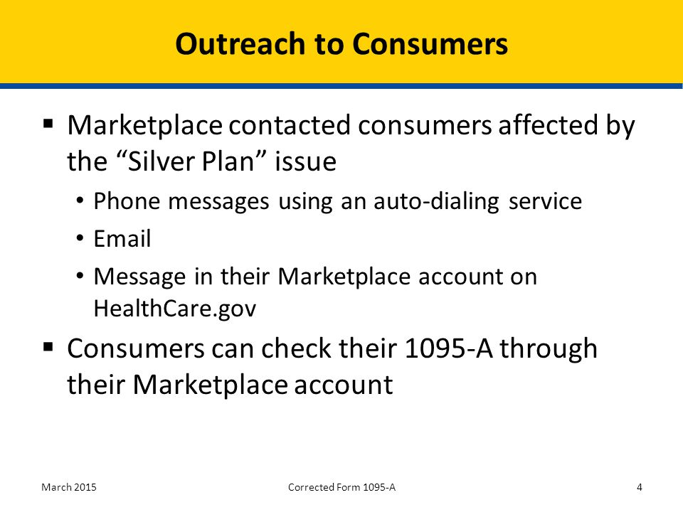  Marketplace contacted consumers affected by the Silver Plan issue Phone messages using an auto-dialing service Email Message in their Marketplace account on HealthCare.gov  Consumers can check their 1095-A through their Marketplace account March 20154 Outreach to Consumers Corrected Form 1095-A