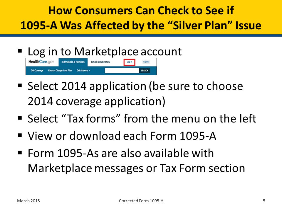  Log in to Marketplace account  Select 2014 application (be sure to choose 2014 coverage application)  Select Tax forms from the menu on the left  View or download each Form 1095-A  Form 1095-As are also available with Marketplace messages or Tax Form section March 20155 How Consumers Can Check to See if 1095-A Was Affected by the Silver Plan Issue Corrected Form 1095-A