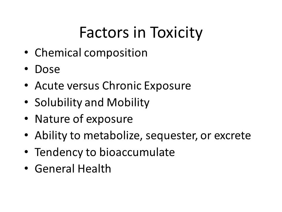 Factors in Toxicity Chemical composition Dose Acute versus Chronic Exposure Solubility and Mobility Nature of exposure Ability to metabolize, sequester, or excrete Tendency to bioaccumulate General Health