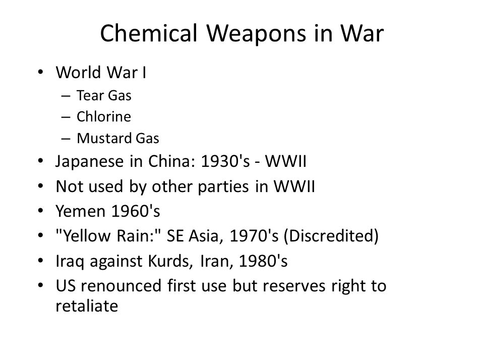 Chemical Weapons in War World War I – Tear Gas – Chlorine – Mustard Gas Japanese in China: 1930 s - WWII Not used by other parties in WWII Yemen 1960 s Yellow Rain: SE Asia, 1970 s (Discredited) Iraq against Kurds, Iran, 1980 s US renounced first use but reserves right to retaliate