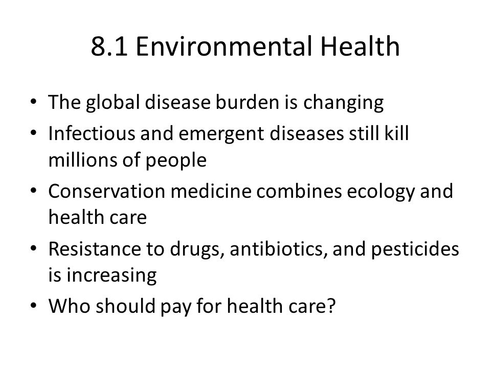 8.1 Environmental Health The global disease burden is changing Infectious and emergent diseases still kill millions of people Conservation medicine combines ecology and health care Resistance to drugs, antibiotics, and pesticides is increasing Who should pay for health care