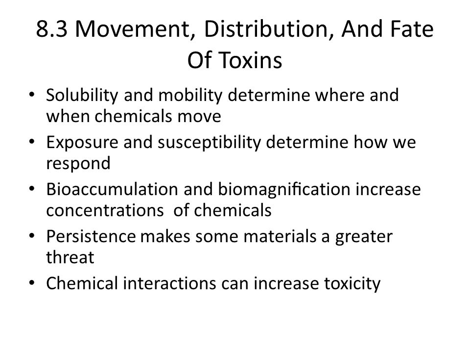 8.3 Movement, Distribution, And Fate Of Toxins Solubility and mobility determine where and when chemicals move Exposure and susceptibility determine how we respond Bioaccumulation and biomagnification increase concentrations of chemicals Persistence makes some materials a greater threat Chemical interactions can increase toxicity