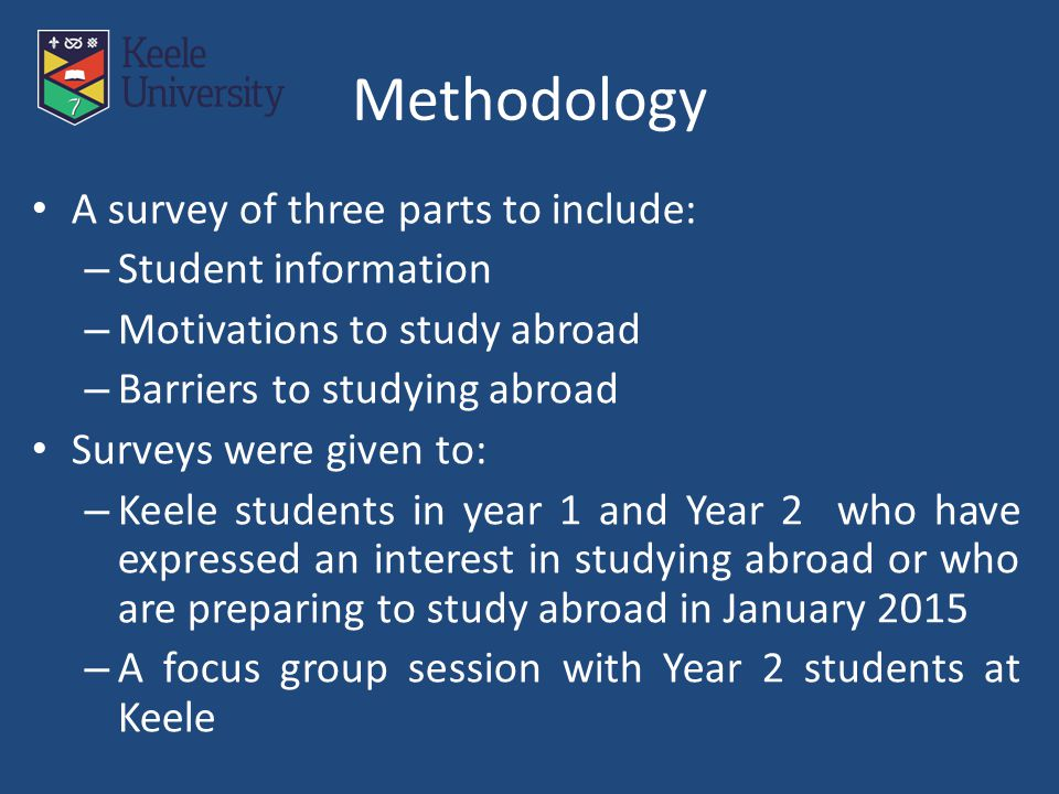 Methodology A survey of three parts to include: – Student information – Motivations to study abroad – Barriers to studying abroad Surveys were given t