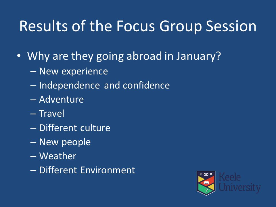 Results of the Focus Group Session Why are they going abroad in January? – New experience – Independence and confidence – Adventure – Travel – Differe
