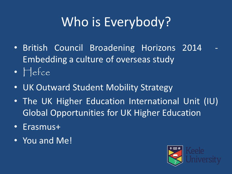 Who is Everybody? British Council Broadening Horizons 2014 - Embedding a culture of overseas study Hefce UK Outward Student Mobility Strategy The UK H