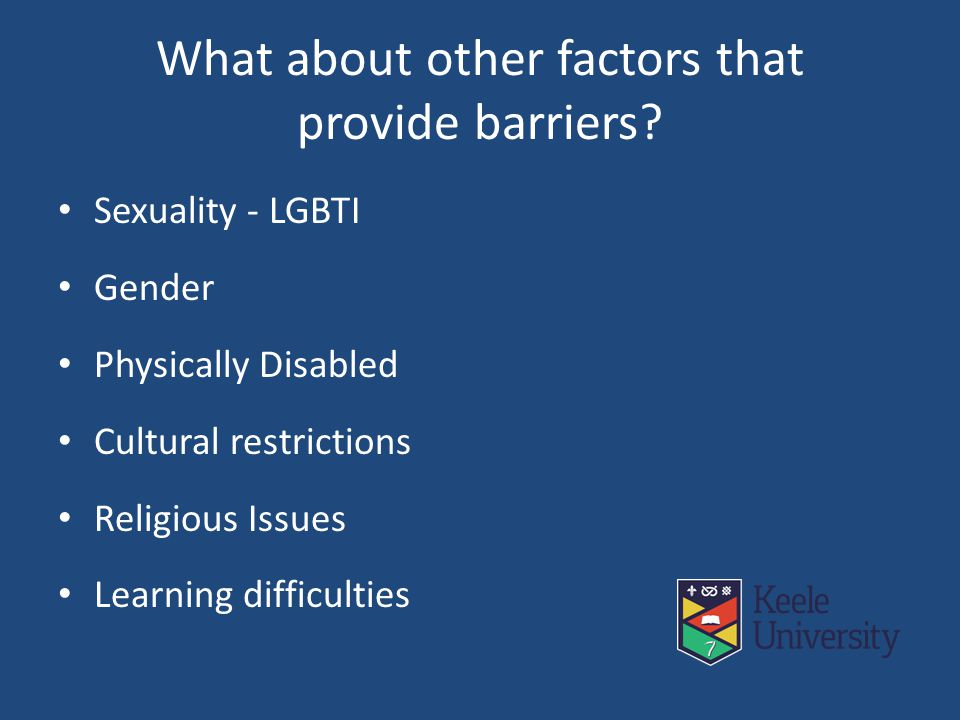 What about other factors that provide barriers? Sexuality - LGBTI Gender Physically Disabled Cultural restrictions Religious Issues Learning difficult