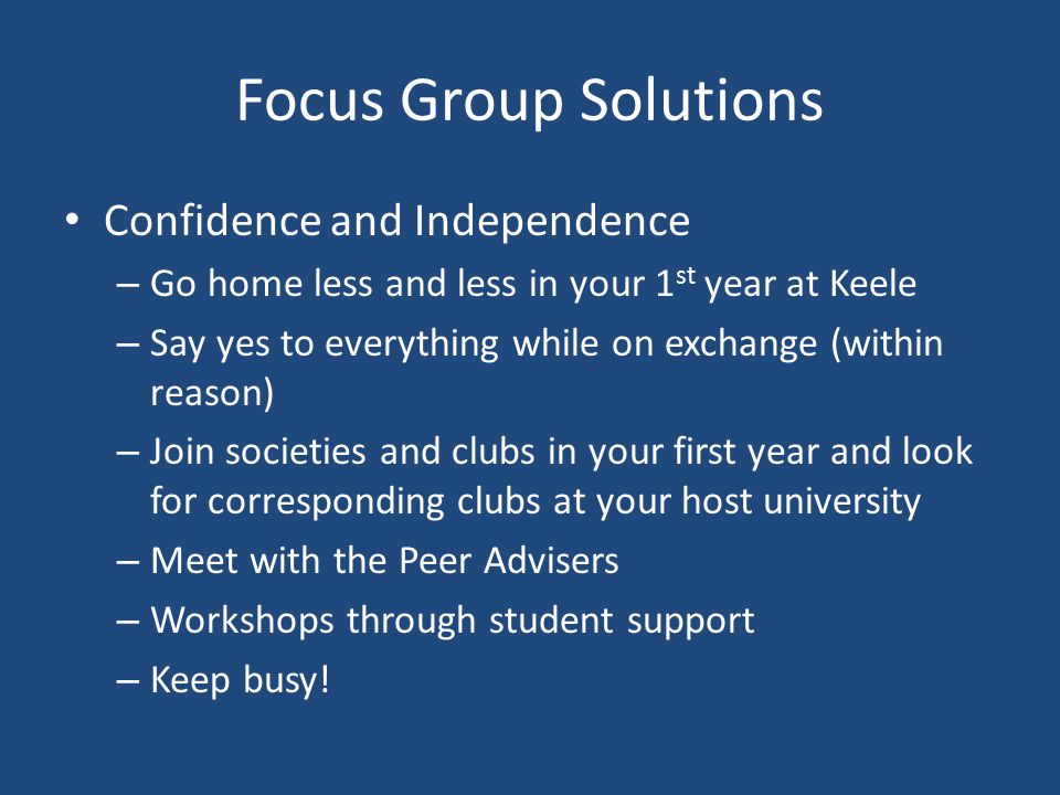 Focus Group Solutions Confidence and Independence – Go home less and less in your 1 st year at Keele – Say yes to everything while on exchange (within