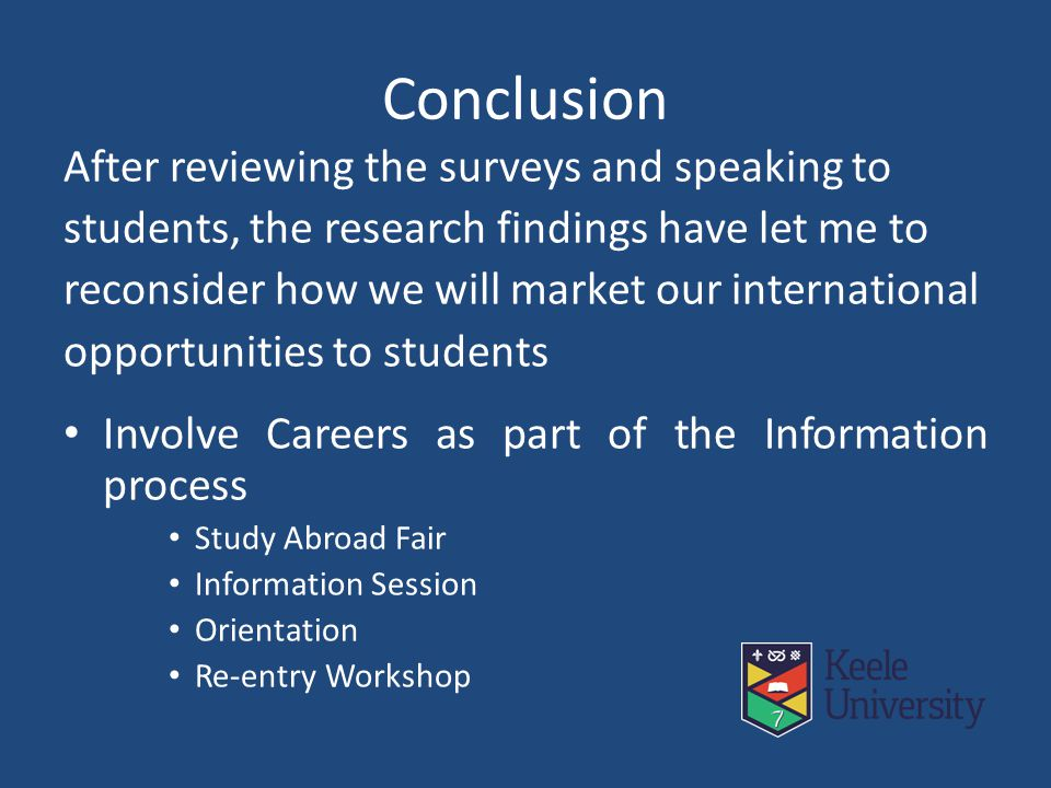 Conclusion After reviewing the surveys and speaking to students, the research findings have let me to reconsider how we will market our international opportunities to students Involve Careers as part of the Information process Study Abroad Fair Information Session Orientation Re-entry Workshop