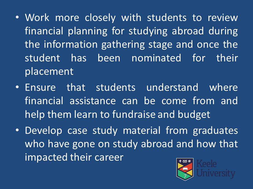 Work more closely with students to review financial planning for studying abroad during the information gathering stage and once the student has been