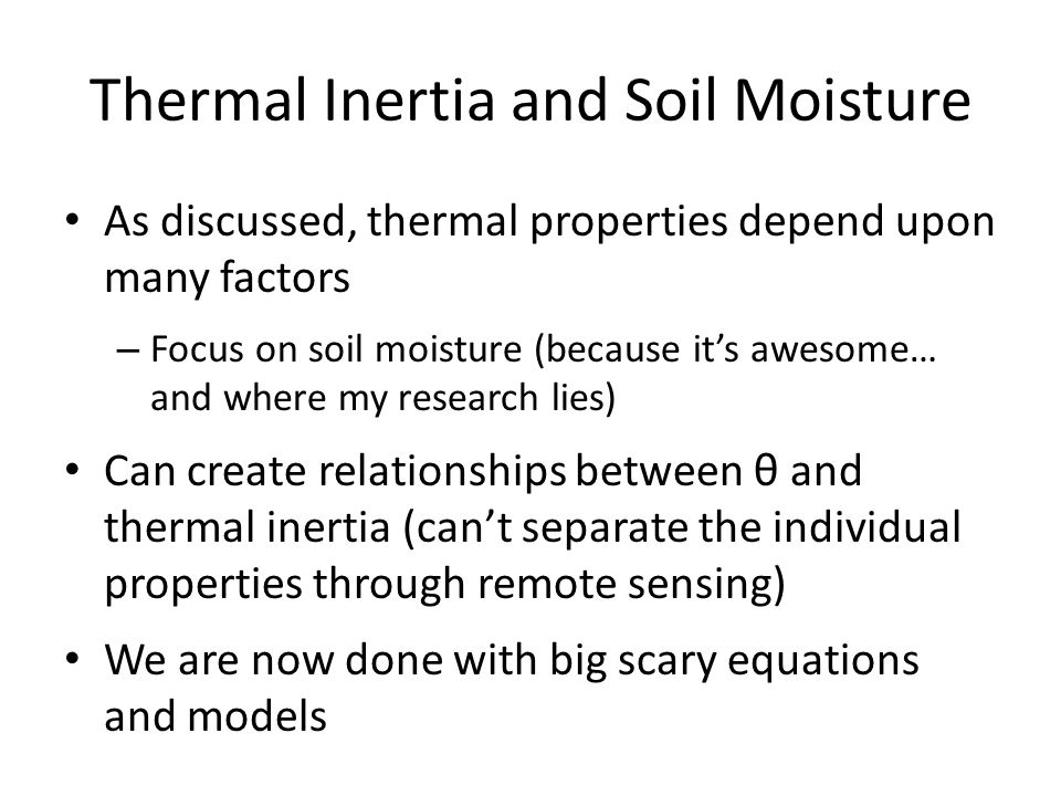 Thermal Inertia and Soil Moisture As discussed, thermal properties depend upon many factors – Focus on soil moisture (because it's awesome… and where my research lies) Can create relationships between θ and thermal inertia (can't separate the individual properties through remote sensing) We are now done with big scary equations and models