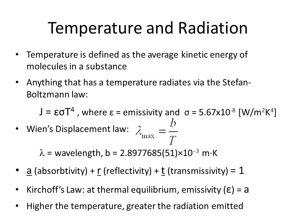 Temperature and Radiation Temperature is defined as the average kinetic energy of molecules in a substance Anything that has a temperature radiates via the Stefan- Boltzmann law: J = εσT 4, where ε = emissivity and σ = 5.67x10 -8 [W/m 2 K 4 ] Wien's Displacement law:  = wavelength, b = 2.8977685(51)×10 −3 m·K a (absorbtivity) + r (reflectivity) + t (transmissivity) = 1 Kirchoff's Law: at thermal equilibrium, emissivity ( ε ) = a Higher the temperature, greater the radiation emitted