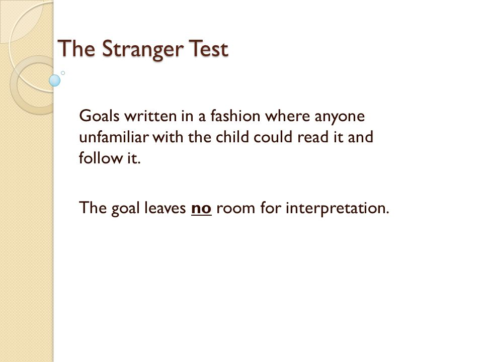 The Stranger Test Goals written in a fashion where anyone unfamiliar with the child could read it and follow it.