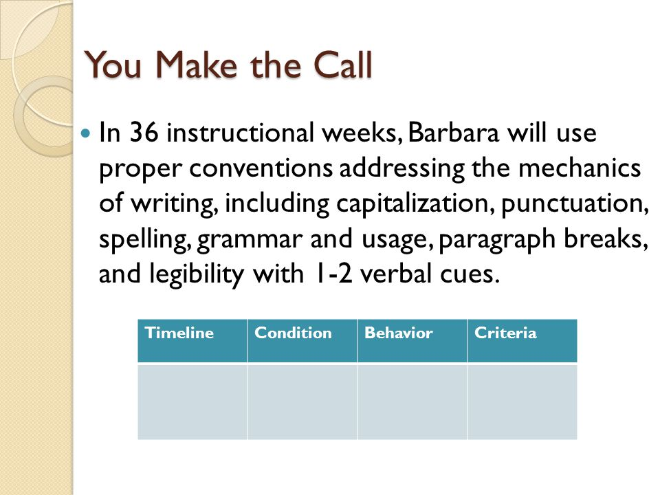 You Make the Call In 36 instructional weeks, Barbara will use proper conventions addressing the mechanics of writing, including capitalization, punctuation, spelling, grammar and usage, paragraph breaks, and legibility with 1-2 verbal cues.