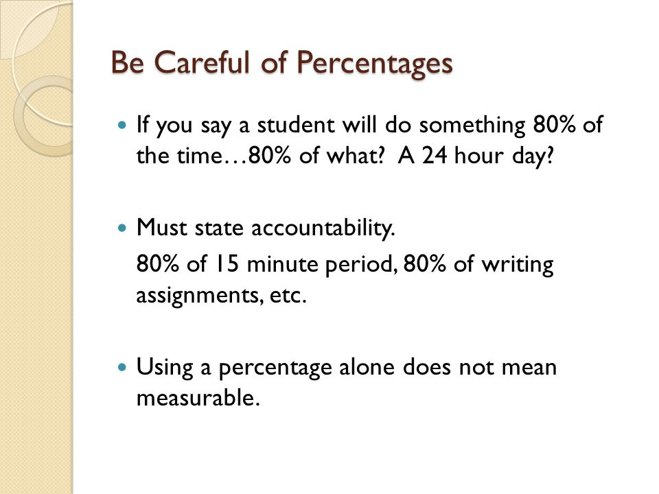 Be Careful of Percentages If you say a student will do something 80% of the time…80% of what.