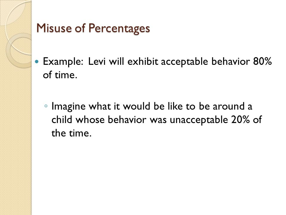 Misuse of Percentages Example: Levi will exhibit acceptable behavior 80% of time.