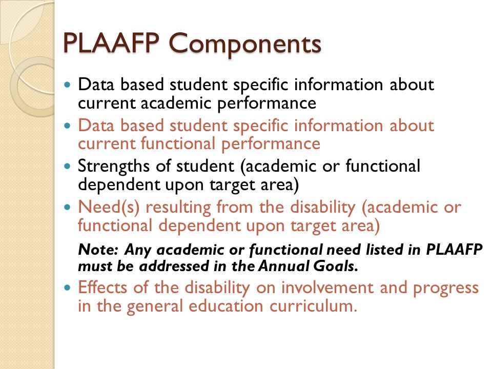 PLAAFP Components Data based student specific information about current academic performance Data based student specific information about current functional performance Strengths of student (academic or functional dependent upon target area) Need(s) resulting from the disability (academic or functional dependent upon target area) Note: Any academic or functional need listed in PLAAFP must be addressed in the Annual Goals.