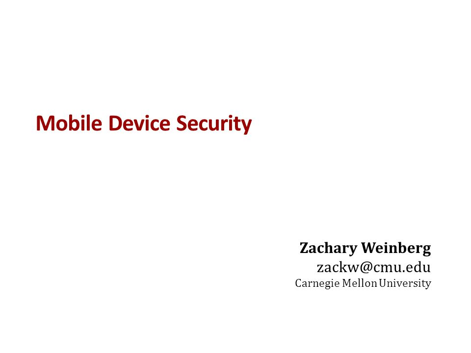 Mobile Device Security Zachary Weinberg zackw@cmu.edu Carnegie Mellon University