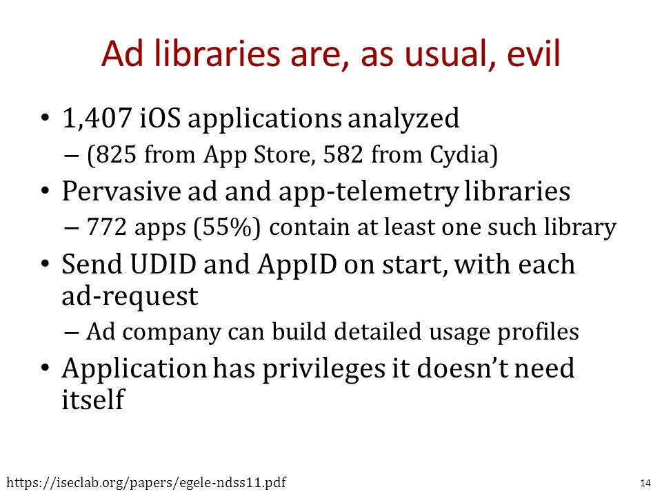 Ad libraries are, as usual, evil 1,407 iOS applications analyzed – (825 from App Store, 582 from Cydia) Pervasive ad and app-telemetry libraries – 772 apps (55%) contain at least one such library Send UDID and AppID on start, with each ad-request – Ad company can build detailed usage profiles Application has privileges it doesn't need itself 14 https://iseclab.org/papers/egele-ndss11.pdf