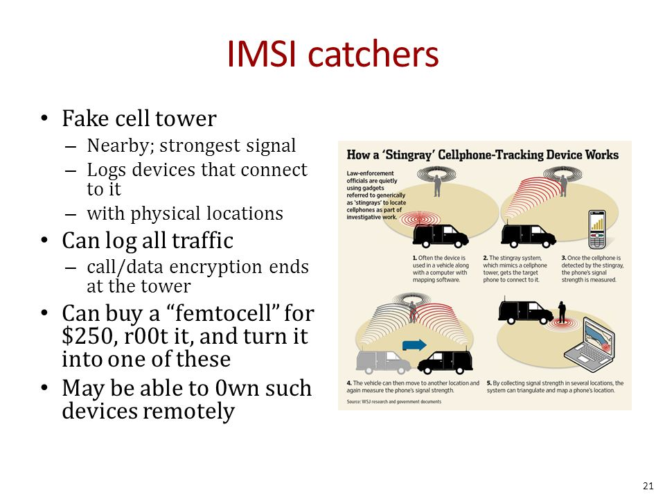 IMSI catchers Fake cell tower – Nearby; strongest signal – Logs devices that connect to it – with physical locations Can log all traffic – call/data encryption ends at the tower Can buy a femtocell for $250, r00t it, and turn it into one of these May be able to 0wn such devices remotely 21