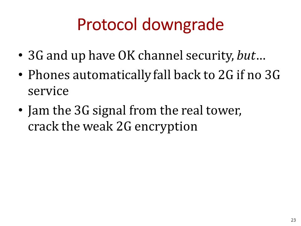 Protocol downgrade 3G and up have OK channel security, but… Phones automatically fall back to 2G if no 3G service Jam the 3G signal from the real tower, crack the weak 2G encryption 23