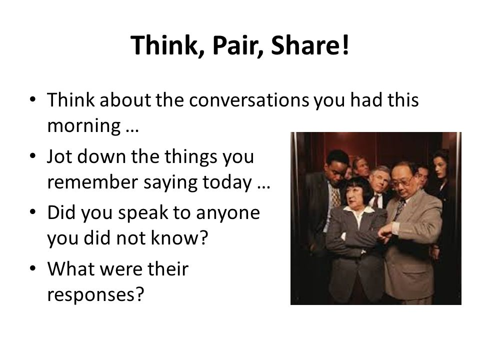 Think, Pair, Share! Think about the conversations you had this morning … Jot down the things you remember saying today … Did you speak to anyone you d