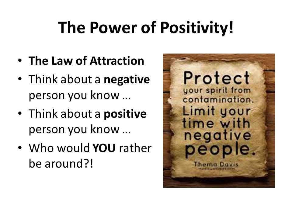 The Power of Positivity! The Law of Attraction Think about a negative person you know … Think about a positive person you know … Who would YOU rather