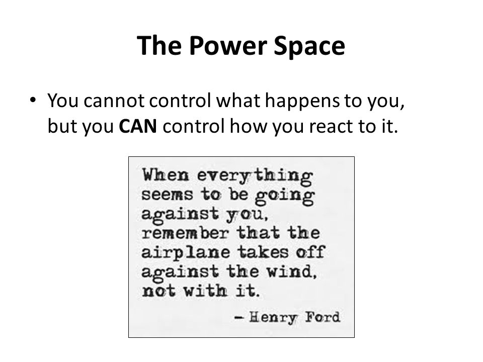 The Power Space You cannot control what happens to you, but you CAN control how you react to it.