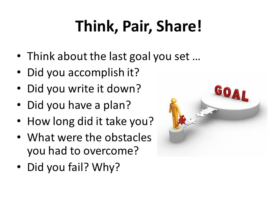Think about the last goal you set … Did you accomplish it? Did you write it down? Did you have a plan? How long did it take you? What were the obstacl