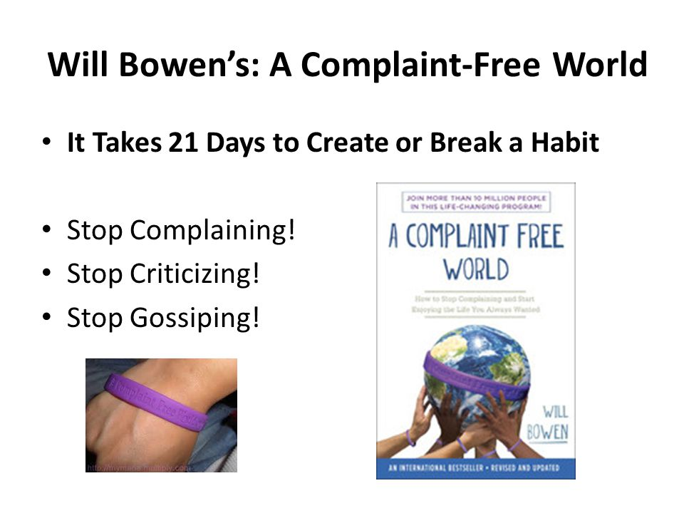 Will Bowen's: A Complaint-Free World It Takes 21 Days to Create or Break a Habit Stop Complaining! Stop Criticizing! Stop Gossiping!