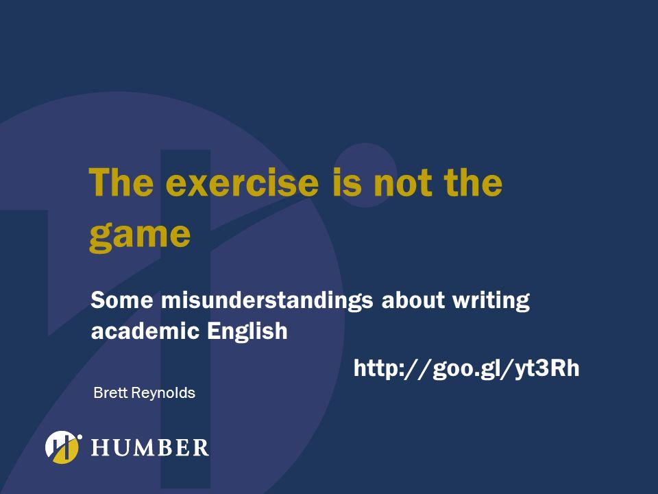 The exercise is not the game Some misunderstandings about writing academic English http://goo.gl/yt3Rh Brett Reynolds