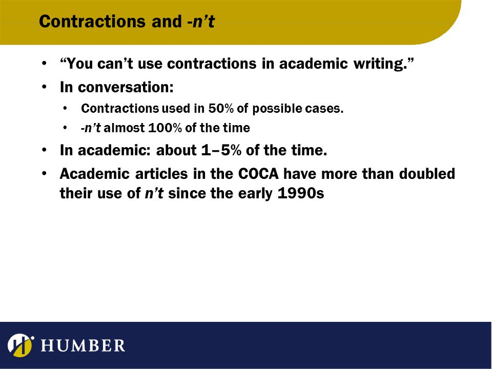 Contractions and -n't You can't use contractions in academic writing. In conversation: Contractions used in 50% of possible cases.