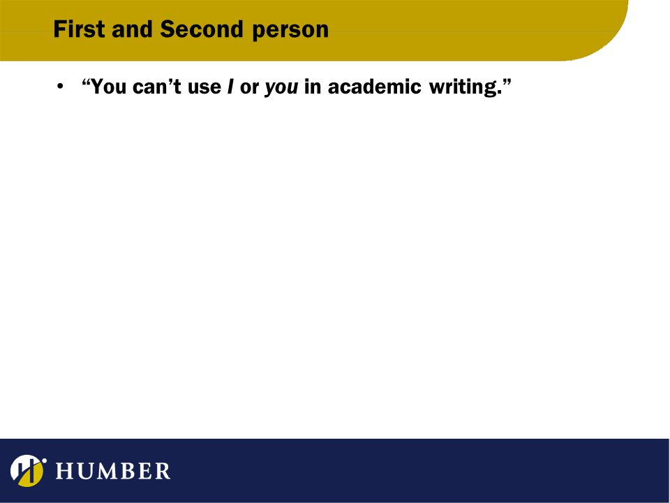 First and Second person You can't use I or you in academic writing.