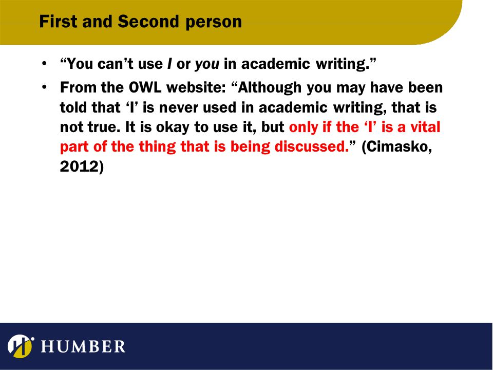 First and Second person You can't use I or you in academic writing. From the OWL website: Although you may have been told that 'I' is never used in academic writing, that is not true.