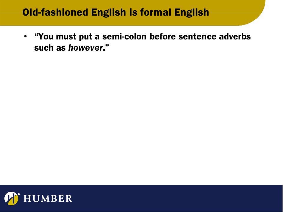 Old-fashioned English is formal English You must put a semi-colon before sentence adverbs such as however.
